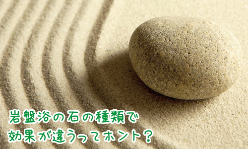 岩盤浴で使われる石ごとに効果に違いがあるの?