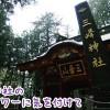 三峰神社のご利益は?あのお守りで関東一の強運を味方にしよう